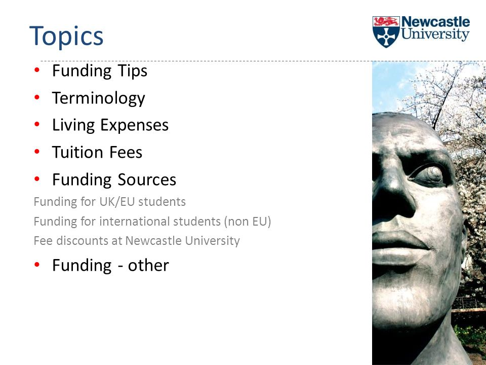 Funding Tips Terminology Living Expenses Tuition Fees Funding Sources Funding for UK/EU students Funding for international students (non EU) Fee discounts at Newcastle University Funding - other Topics