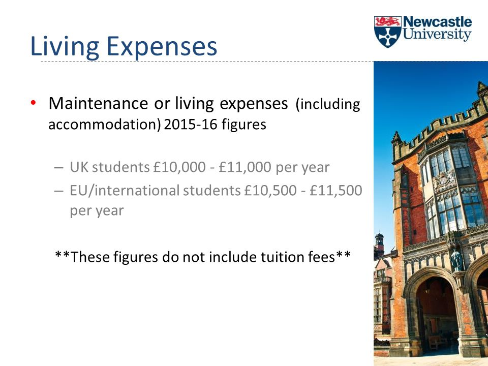 Maintenance or living expenses (including accommodation) 2015-16 figures – UK students £10,000 - £11,000 per year – EU/international students £10,500 - £11,500 per year **These figures do not include tuition fees** Living Expenses