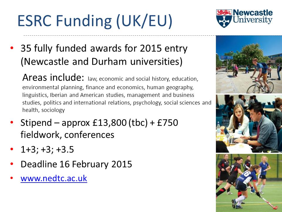 ESRC Funding (UK/EU) 35 fully funded awards for 2015 entry (Newcastle and Durham universities) Areas include: law, economic and social history, education, environmental planning, finance and economics, human geography, linguistics, Iberian and American studies, management and business studies, politics and international relations, psychology, social sciences and health, sociology Stipend – approx £13,800 (tbc) + £750 fieldwork, conferences 1+3; +3; +3.5 Deadline 16 February 2015 www.nedtc.ac.uk