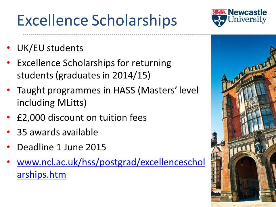 Excellence Scholarships UK/EU students Excellence Scholarships for returning students (graduates in 2014/15) Taught programmes in HASS (Masters' level including MLitts) £2,000 discount on tuition fees 35 awards available Deadline 1 June 2015 www.ncl.ac.uk/hss/postgrad/excellenceschol arships.htm www.ncl.ac.uk/hss/postgrad/excellenceschol arships.htm