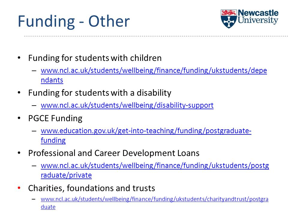Funding - Other Funding for students with children – www.ncl.ac.uk/students/wellbeing/finance/funding/ukstudents/depe ndants www.ncl.ac.uk/students/wellbeing/finance/funding/ukstudents/depe ndants Funding for students with a disability – www.ncl.ac.uk/students/wellbeing/disability-support www.ncl.ac.uk/students/wellbeing/disability-support PGCE Funding – www.education.gov.uk/get-into-teaching/funding/postgraduate- funding www.education.gov.uk/get-into-teaching/funding/postgraduate- funding Professional and Career Development Loans – www.ncl.ac.uk/students/wellbeing/finance/funding/ukstudents/postg raduate/private www.ncl.ac.uk/students/wellbeing/finance/funding/ukstudents/postg raduate/private Charities, foundations and trusts – www.ncl.ac.uk/students/wellbeing/finance/funding/ukstudents/charityandtrust/postgra duate www.ncl.ac.uk/students/wellbeing/finance/funding/ukstudents/charityandtrust/postgra duate