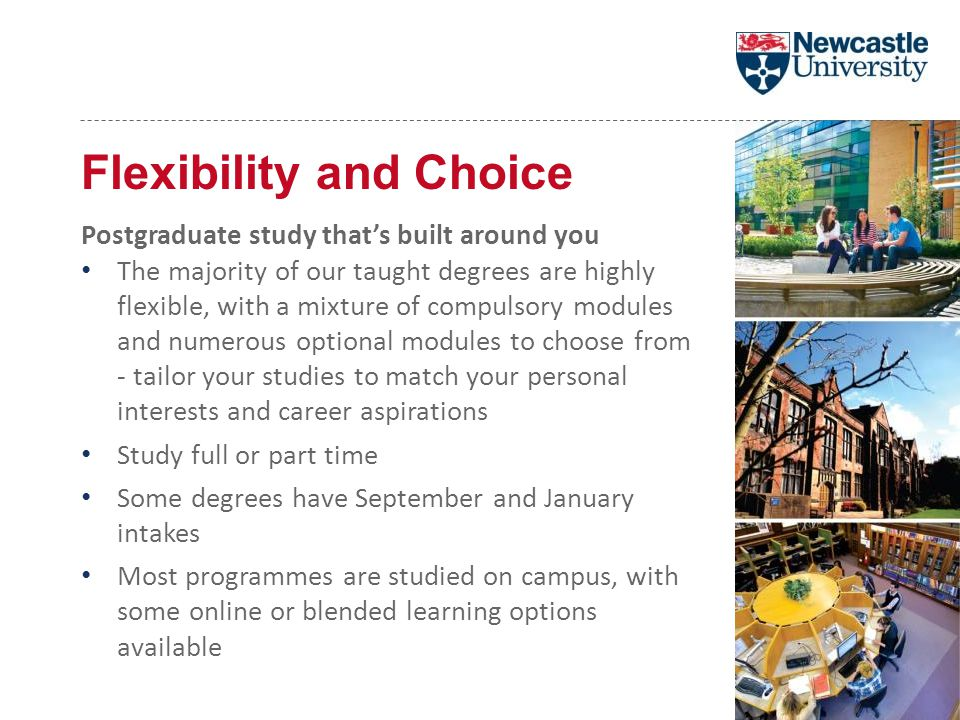 Flexibility and Choice Postgraduate study that's built around you The majority of our taught degrees are highly flexible, with a mixture of compulsory modules and numerous optional modules to choose from - tailor your studies to match your personal interests and career aspirations Study full or part time Some degrees have September and January intakes Most programmes are studied on campus, with some online or blended learning options available