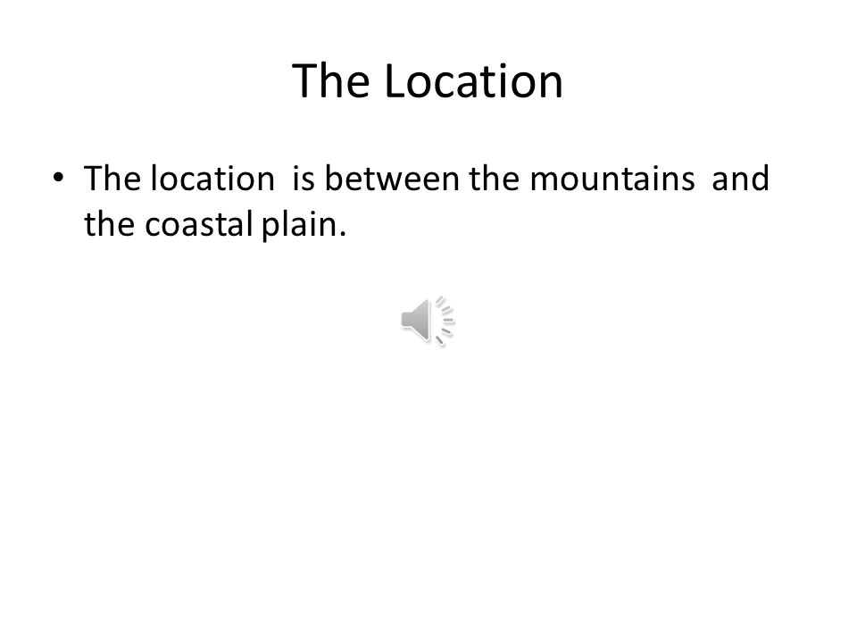 The Location The location is between the mountains and the coastal plain.