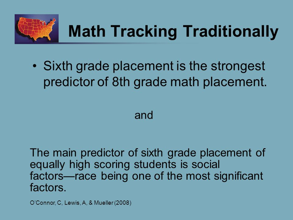 Math Tracking Traditionally Sixth grade placement is the strongest predictor of 8th grade math placement.