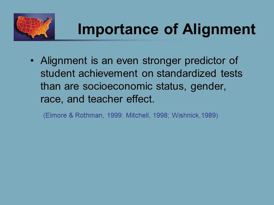 Importance of Alignment Alignment is an even stronger predictor of student achievement on standardized tests than are socioeconomic status, gender, race, and teacher effect.