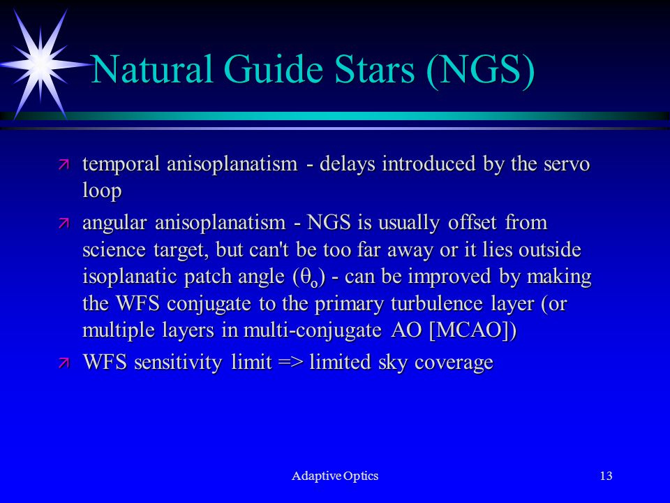 Adaptive Optics13 Natural Guide Stars (NGS) ä temporal anisoplanatism - delays introduced by the servo loop ä angular anisoplanatism - NGS is usually offset from science target, but can t be too far away or it lies outside isoplanatic patch angle (  o ) - can be improved by making the WFS conjugate to the primary turbulence layer (or multiple layers in multi-conjugate AO [MCAO]) ä WFS sensitivity limit => limited sky coverage