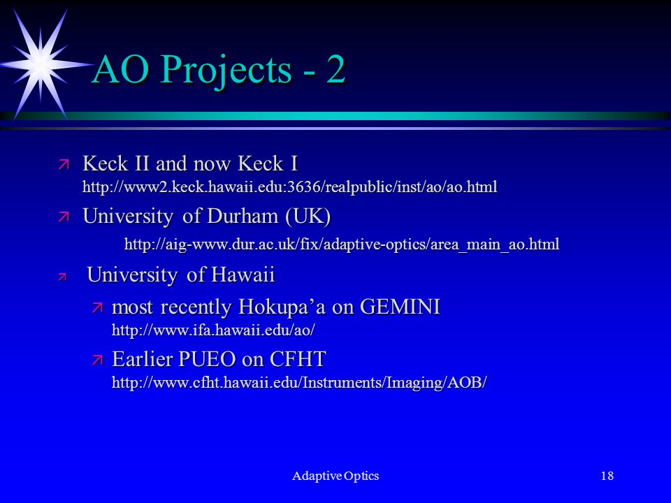 Adaptive Optics18 AO Projects - 2 ä Keck II and now Keck I http://www2.keck.hawaii.edu:3636/realpublic/inst/ao/ao.html ä University of Durham (UK) http://aig-www.dur.ac.uk/fix/adaptive-optics/area_main_ao.html ä University of Hawaii ä most recently Hokupa'a on GEMINI http://www.ifa.hawaii.edu/ao/ ä Earlier PUEO on CFHT http://www.cfht.hawaii.edu/Instruments/Imaging/AOB/