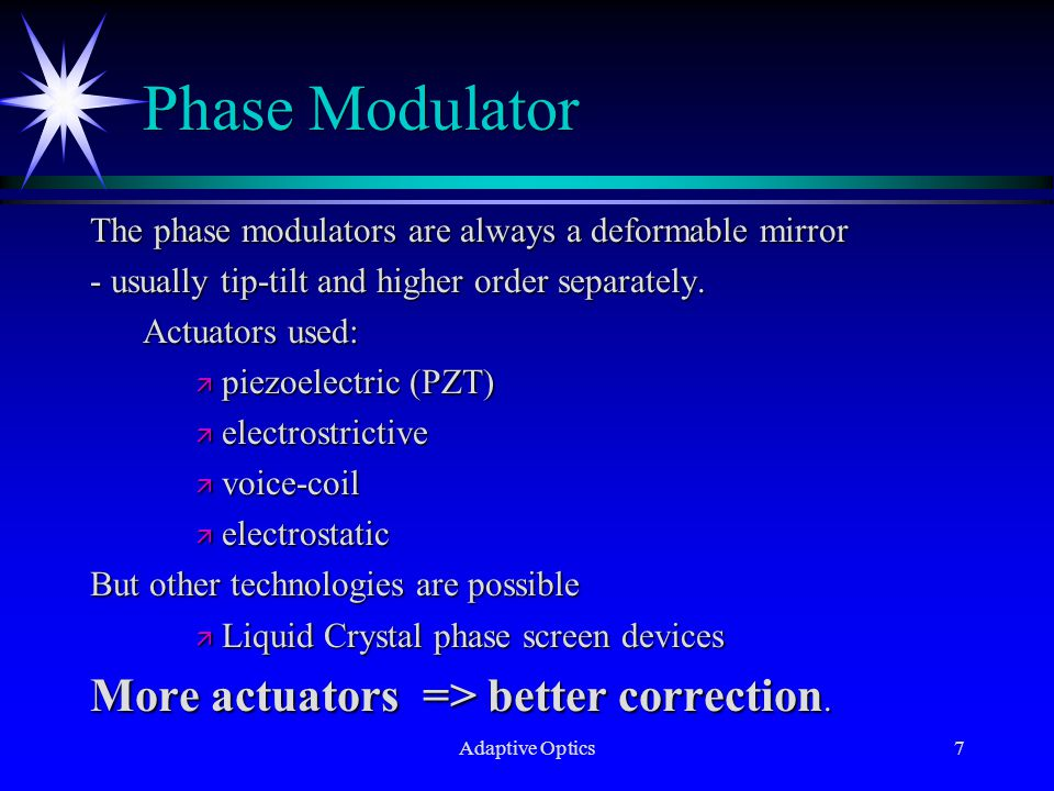 Adaptive Optics7 Phase Modulator The phase modulators are always a deformable mirror - usually tip-tilt and higher order separately.