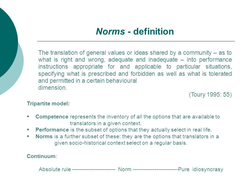 The translation of general values or ideas shared by a community – as to what is right and wrong, adequate and inadequate – into performance instructions appropriate for and applicable to particular situations, specifying what is prescribed and forbidden as well as what is tolerated and permitted in a certain behavioural dimension.