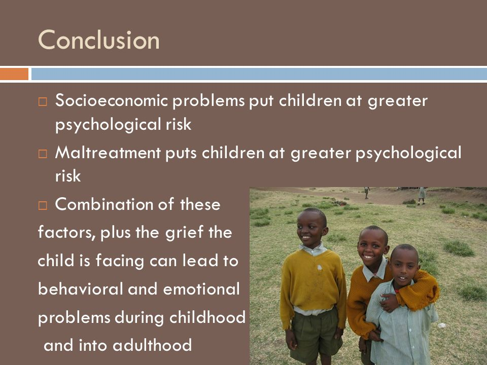 Conclusion  Socioeconomic problems put children at greater psychological risk  Maltreatment puts children at greater psychological risk  Combination of these factors, plus the grief the child is facing can lead to behavioral and emotional problems during childhood and into adulthood