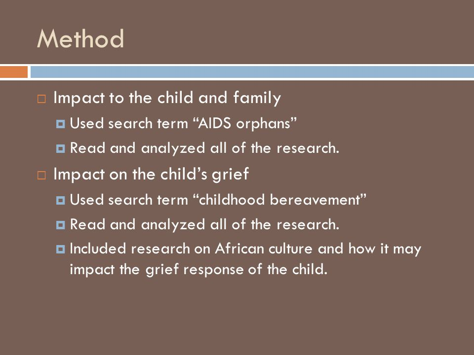Method  Impact to the child and family  Used search term AIDS orphans  Read and analyzed all of the research.
