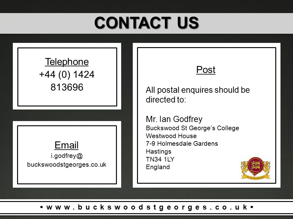  www.buckswoodstgeorges.co.uk  Telephone +44 (0) 1424 813696 CONTACT US Email i.godfrey@ buckswoodstgeorges.co.uk Post All postal enquires should be