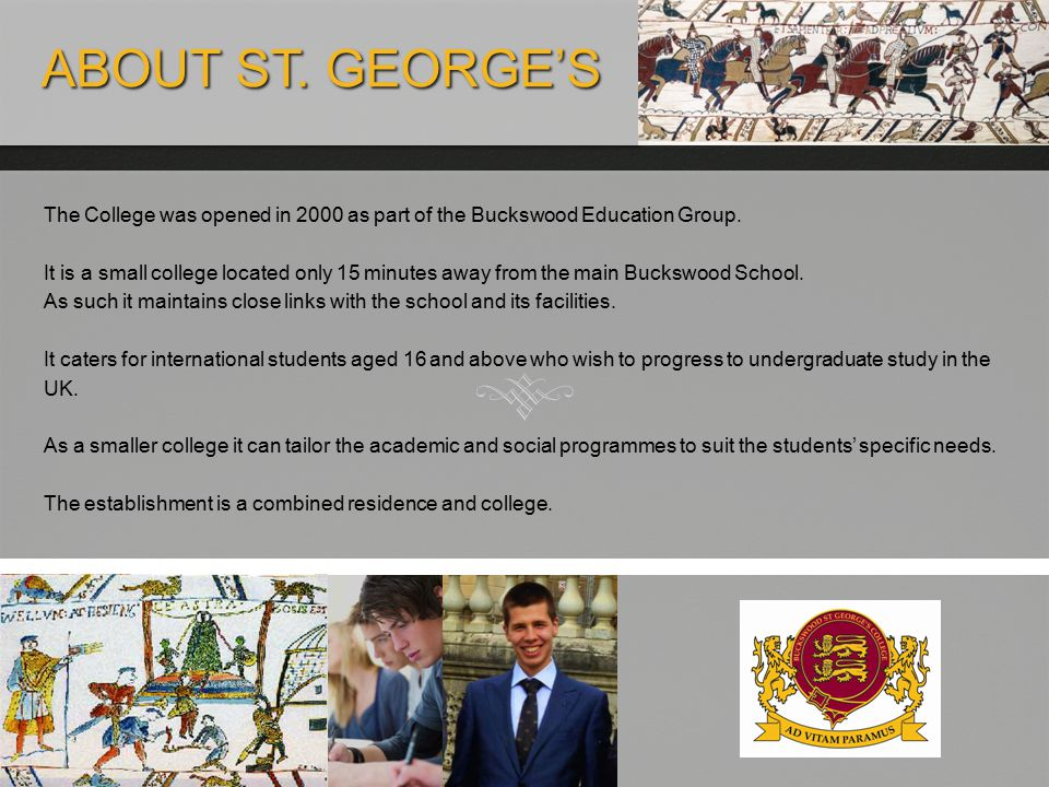 ABOUT ST. GEORGE'S ABOUT ST. GEORGE'S The College was opened in 2000 as part of the Buckswood Education Group. It is a small college located only 15 m