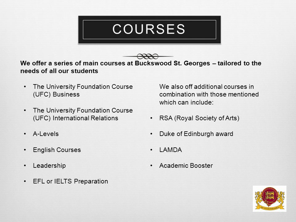 COURSES We offer a series of main courses at Buckswood St. Georges – tailored to the needs of all our students The University Foundation Course (UFC)