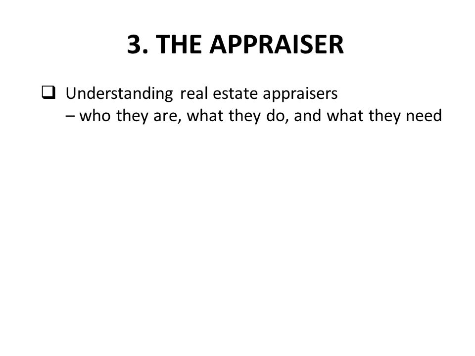  Understanding real estate appraisers – who they are, what they do, and what they need 3. THE APPRAISER