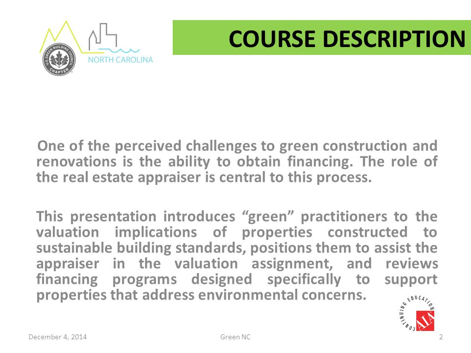 Course Content/Objectives  Reviewing the history of green buildings  Appreciating Green NC – learning how North Carolina stacks up  Understanding real estate appraisers – who they are, what they do, and what they need  Introducing the value proposition for green  Identifying financing opportunities for green properties December 4, 2014Green NC3