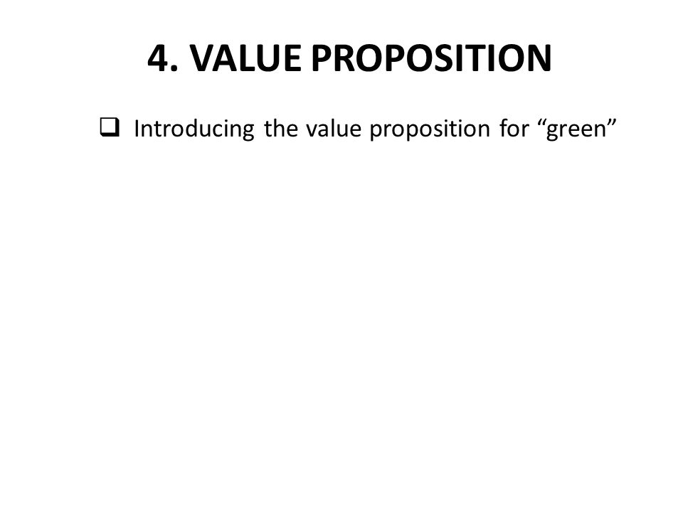 " Introducing the value proposition for ""green"" 4. VALUE PROPOSITION"