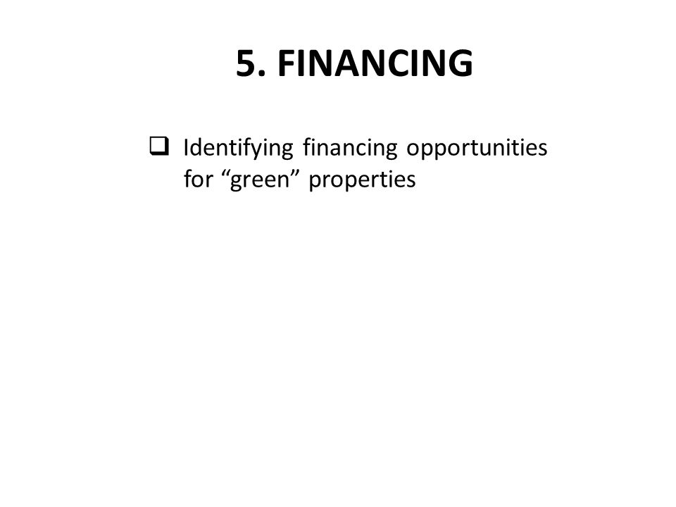 " Identifying financing opportunities for ""green"" properties 5. FINANCING"