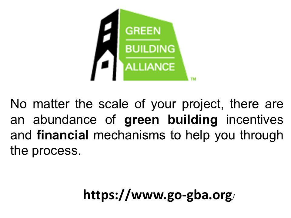 https://www.go-gba.org / No matter the scale of your project, there are an abundance of green building incentives and financial mechanisms to help you
