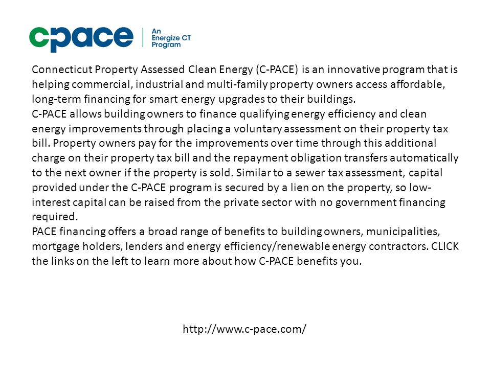http://www.c-pace.com/ Connecticut Property Assessed Clean Energy (C-PACE) is an innovative program that is helping commercial, industrial and multi-f