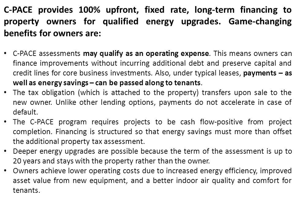 C-PACE provides 100% upfront, fixed rate, long-term financing to property owners for qualified energy upgrades. Game-changing benefits for owners are: