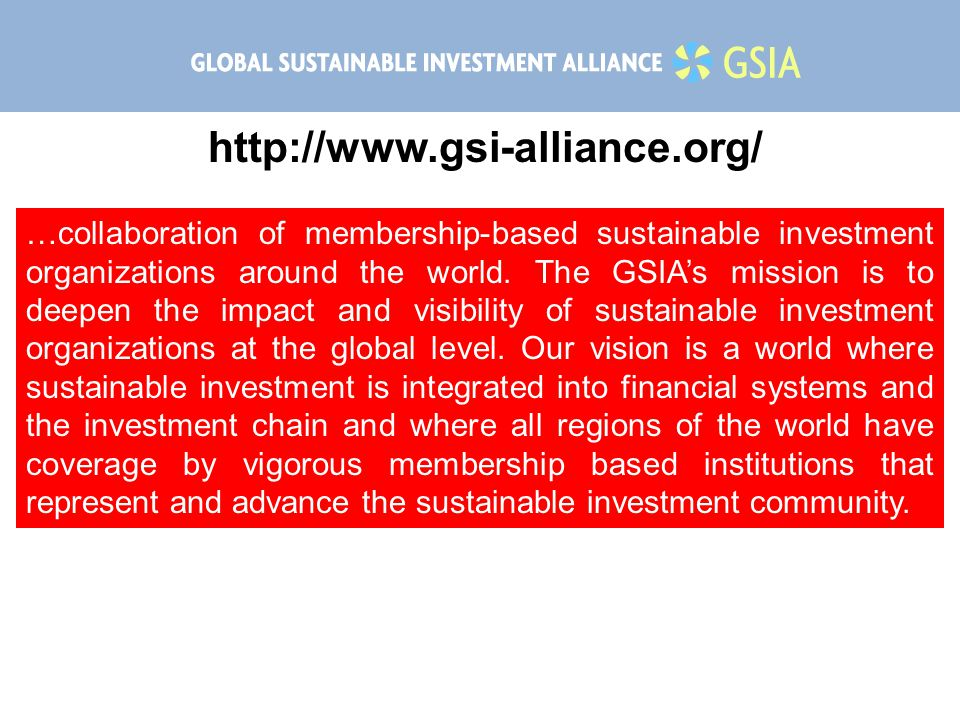 http://www.gsi-alliance.org/ …collaboration of membership-based sustainable investment organizations around the world. The GSIA's mission is to deepen