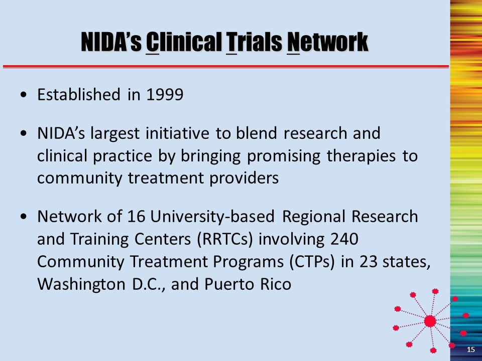NIDA's Clinical Trials Network Established in 1999 NIDA's largest initiative to blend research and clinical practice by bringing promising therapies to community treatment providers Network of 16 University-based Regional Research and Training Centers (RRTCs) involving 240 Community Treatment Programs (CTPs) in 23 states, Washington D.C., and Puerto Rico 15