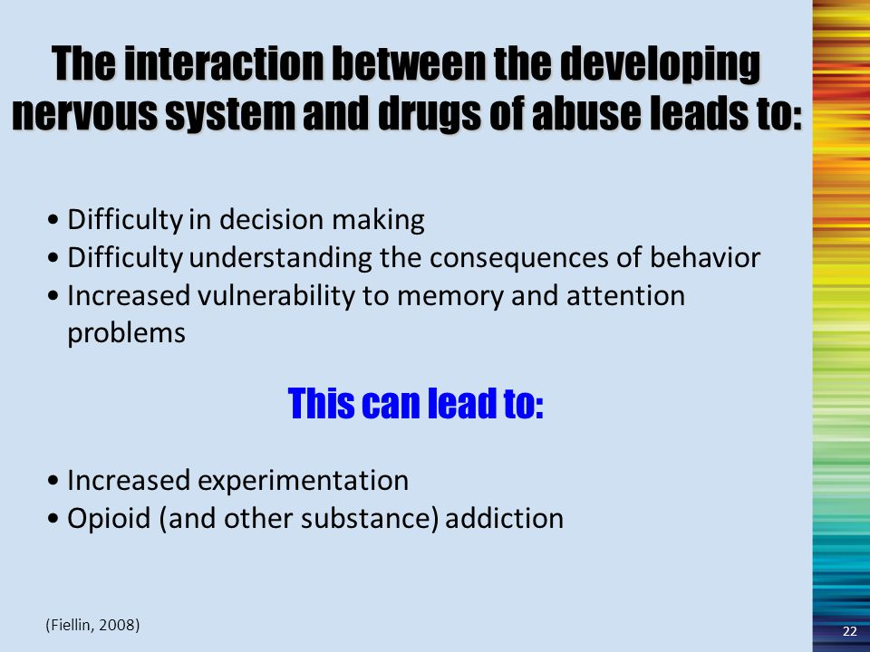 The interaction between the developing nervous system and drugs of abuse leads to: Difficulty in decision making Difficulty understanding the consequences of behavior Increased vulnerability to memory and attention problems This can lead to: Increased experimentation Opioid (and other substance) addiction (Fiellin, 2008) 22