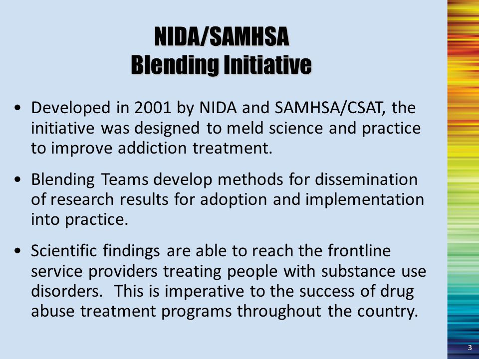 Developed in 2001 by NIDA and SAMHSA/CSAT, the initiative was designed to meld science and practice to improve addiction treatment.