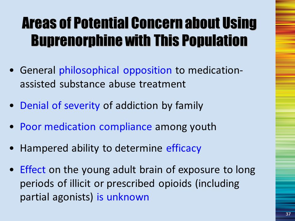 Areas of Potential Concern about Using Buprenorphine with This Population General philosophical opposition to medication- assisted substance abuse treatment Denial of severity of addiction by family Poor medication compliance among youth Hampered ability to determine efficacy Effect on the young adult brain of exposure to long periods of illicit or prescribed opioids (including partial agonists) is unknown 37