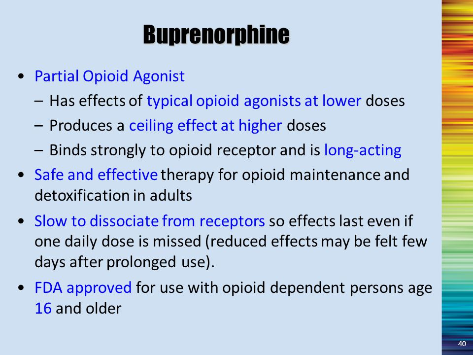 Buprenorphine Partial Opioid Agonist –Has effects of typical opioid agonists at lower doses –Produces a ceiling effect at higher doses –Binds strongly to opioid receptor and is long-acting Safe and effective therapy for opioid maintenance and detoxification in adults Slow to dissociate from receptors so effects last even if one daily dose is missed (reduced effects may be felt few days after prolonged use).