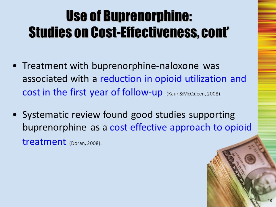 Use of Buprenorphine: Studies on Cost-Effectiveness, cont' Treatment with buprenorphine-naloxone was associated with a reduction in opioid utilization and cost in the first year of follow-up (Kaur &McQueen, 2008).