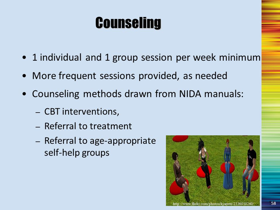 58 Counseling 1 individual and 1 group session per week minimum More frequent sessions provided, as needed Counseling methods drawn from NIDA manuals: – CBT interventions, – Referral to treatment – Referral to age-appropriate self-help groups 58 http://www.flickr.com/photos/kjarrett/2336010260/ 58