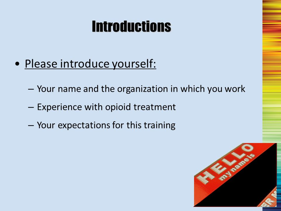 Introductions Please introduce yourself: – Your name and the organization in which you work – Experience with opioid treatment – Your expectations for this training BobMaryJoseDerrick Richell BethanyTom Sherry