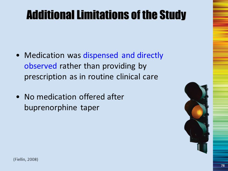 Additional Limitations of the Study Medication was dispensed and directly observed rather than providing by prescription as in routine clinical care No medication offered after buprenorphine taper 78 (Fiellin, 2008)