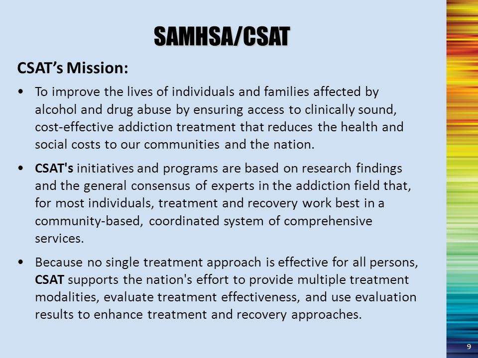 SAMHSA/CSAT To improve the lives of individuals and families affected by alcohol and drug abuse by ensuring access to clinically sound, cost-effective addiction treatment that reduces the health and social costs to our communities and the nation.