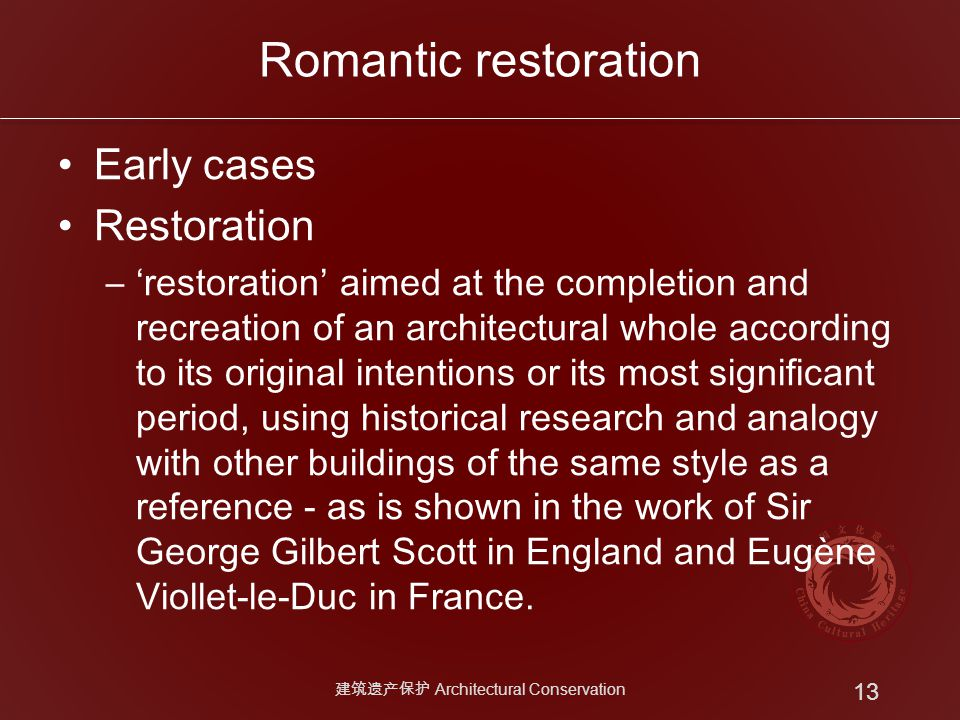 Romantic restoration Early cases Restoration –'restoration' aimed at the completion and recreation of an architectural whole according to its original intentions or its most significant period, using historical research and analogy with other buildings of the same style as a reference - as is shown in the work of Sir George Gilbert Scott in England and Eugène Viollet-le-Duc in France.