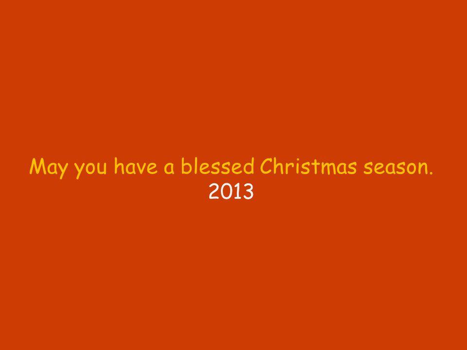 May you have a blessed Christmas season. 2013