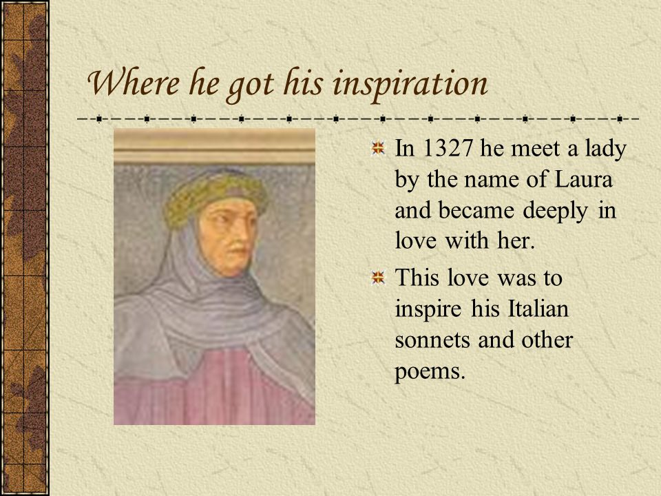 Where he got his inspiration In 1327 he meet a lady by the name of Laura and became deeply in love with her. This love was to inspire his Italian sonn