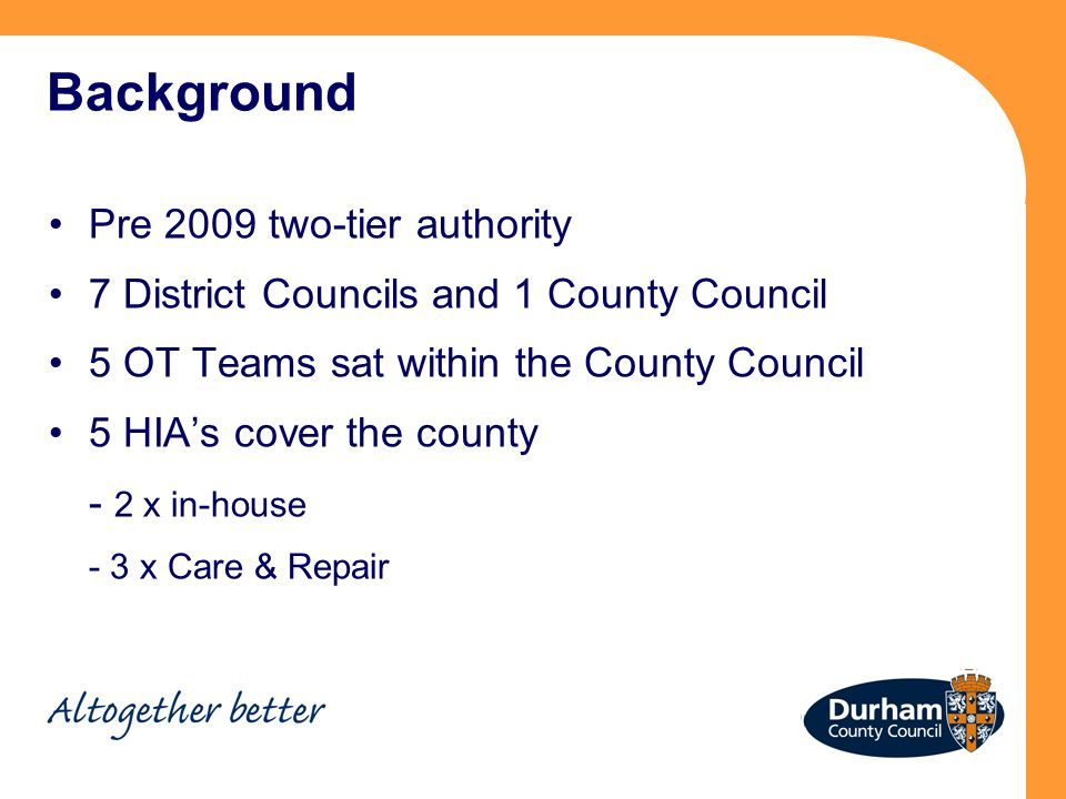 Background Pre 2009 two-tier authority 7 District Councils and 1 County Council 5 OT Teams sat within the County Council 5 HIA's cover the county - 2 x in-house - 3 x Care & Repair