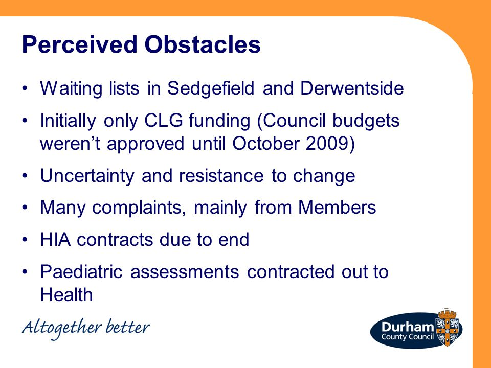 Perceived Obstacles Waiting lists in Sedgefield and Derwentside Initially only CLG funding (Council budgets weren't approved until October 2009) Uncertainty and resistance to change Many complaints, mainly from Members HIA contracts due to end Paediatric assessments contracted out to Health