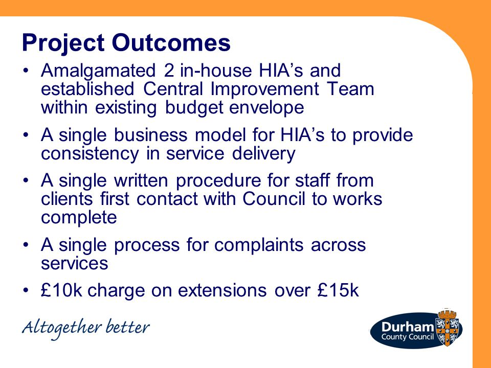 Project Outcomes Amalgamated 2 in-house HIA's and established Central Improvement Team within existing budget envelope A single business model for HIA's to provide consistency in service delivery A single written procedure for staff from clients first contact with Council to works complete A single process for complaints across services £10k charge on extensions over £15k