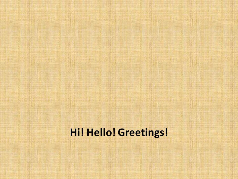 Hi! Hello! Greetings!