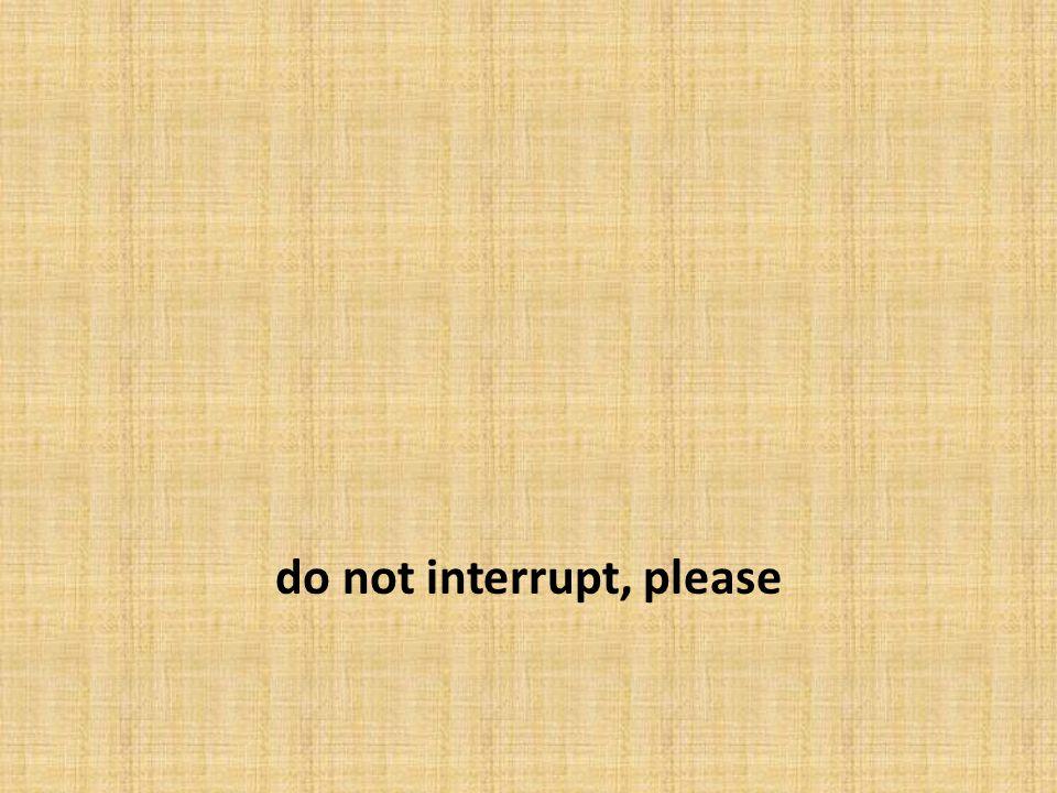 do not interrupt, please