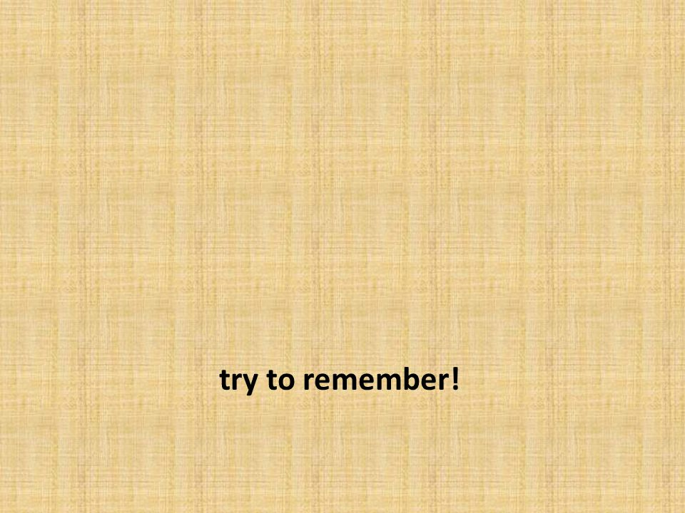 try to remember!