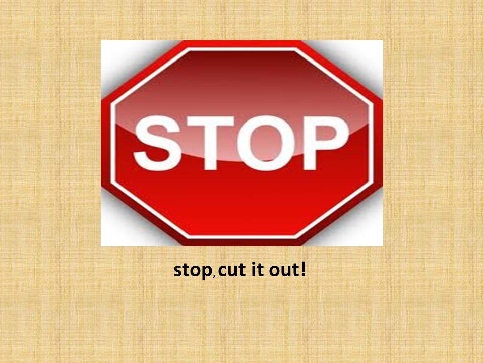 stop, cut it out!