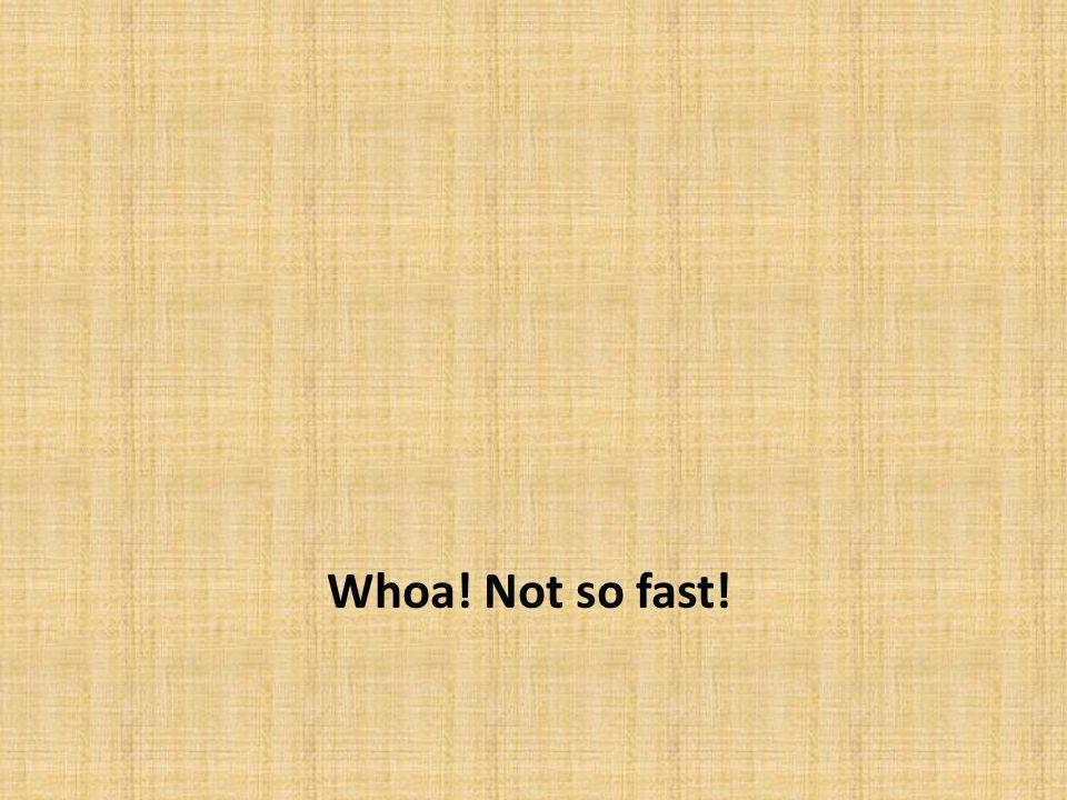 Whoa! Not so fast!