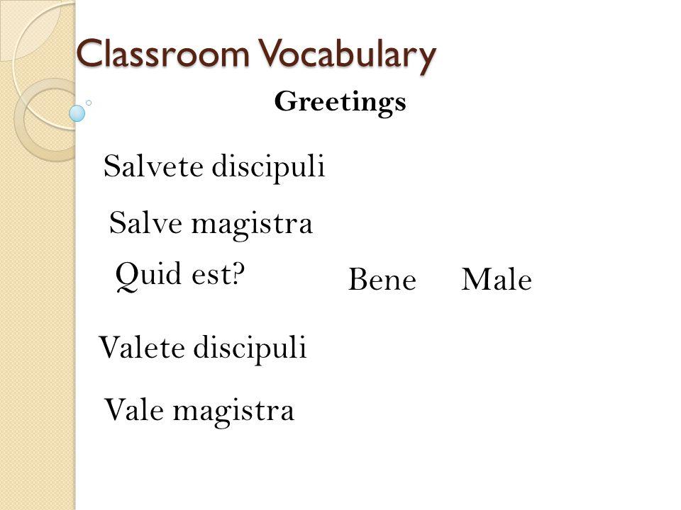 Classroom Vocabulary Salvete discipuli Greetings Salve magistra Quid est? BeneMale Valete discipuli Vale magistra