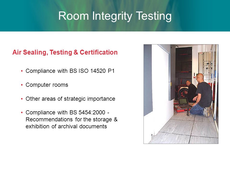 Air Sealing, Testing & Certification Compliance with BS ISO 14520 P1 Computer rooms Other areas of strategic importance Compliance with BS 5454:2000 - Recommendations for the storage & exhibition of archival documents Room Integrity Testing