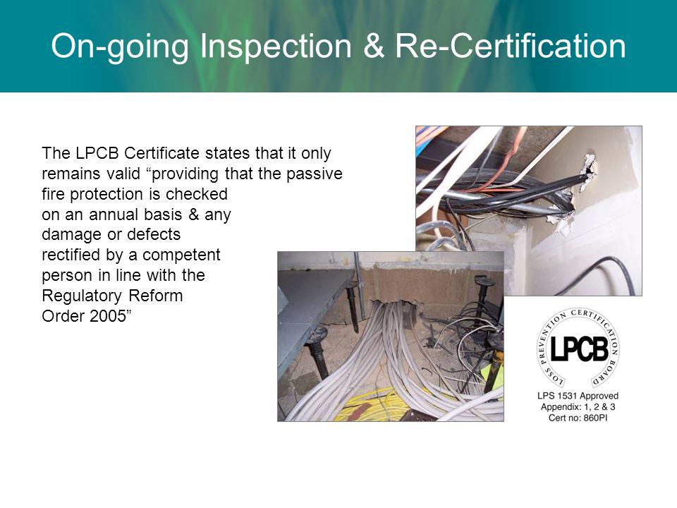 The LPCB Certificate states that it only remains valid providing that the passive fire protection is checked on an annual basis & any damage or defects rectified by a competent person in line with the Regulatory Reform Order 2005 On-going Inspection & Re-Certification